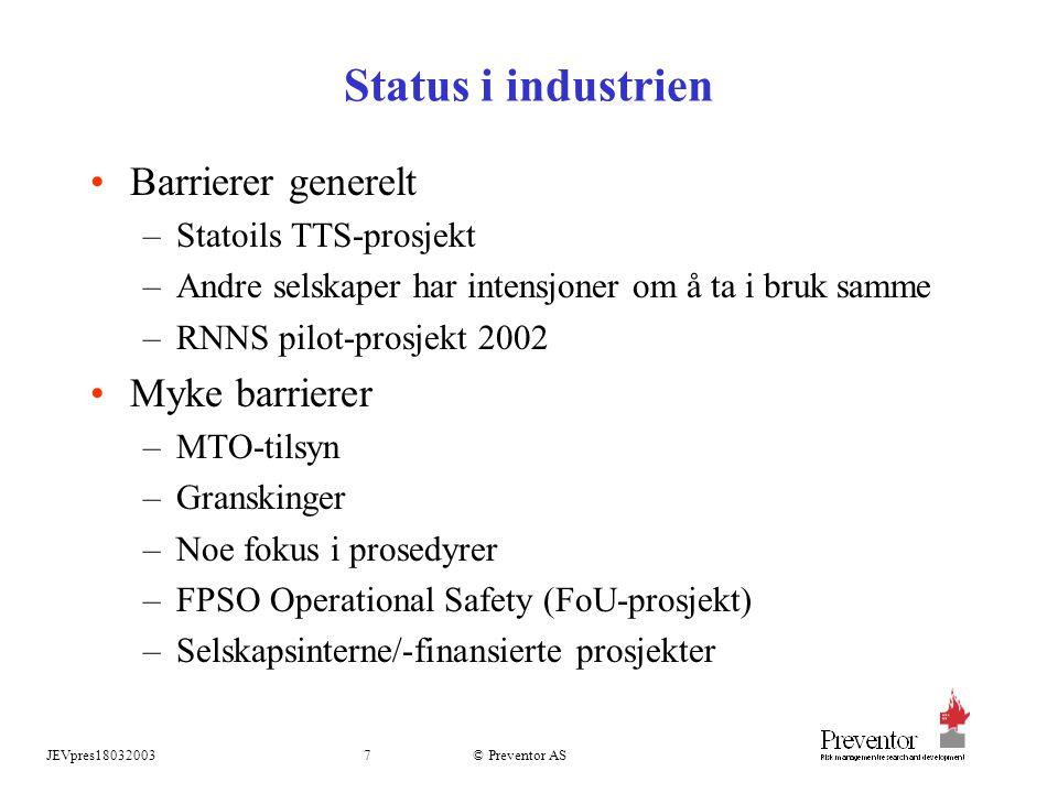 JEVpres180320037 © Preventor AS Status i industrien Barrierer generelt –Statoils TTS-prosjekt –Andre selskaper har intensjoner om å ta i bruk samme –RNNS pilot-prosjekt 2002 Myke barrierer –MTO-tilsyn –Granskinger –Noe fokus i prosedyrer –FPSO Operational Safety (FoU-prosjekt) –Selskapsinterne/-finansierte prosjekter