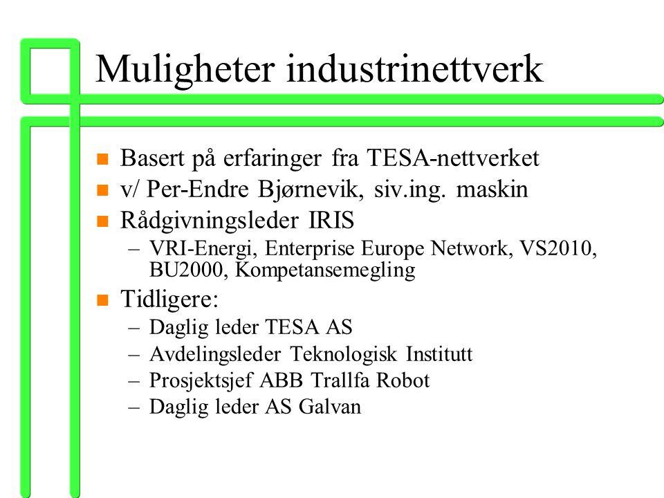 Muligheter industrinettverk n Basert på erfaringer fra TESA-nettverket n v/ Per-Endre Bjørnevik, siv.ing. maskin n Rådgivningsleder IRIS –VRI-Energi,