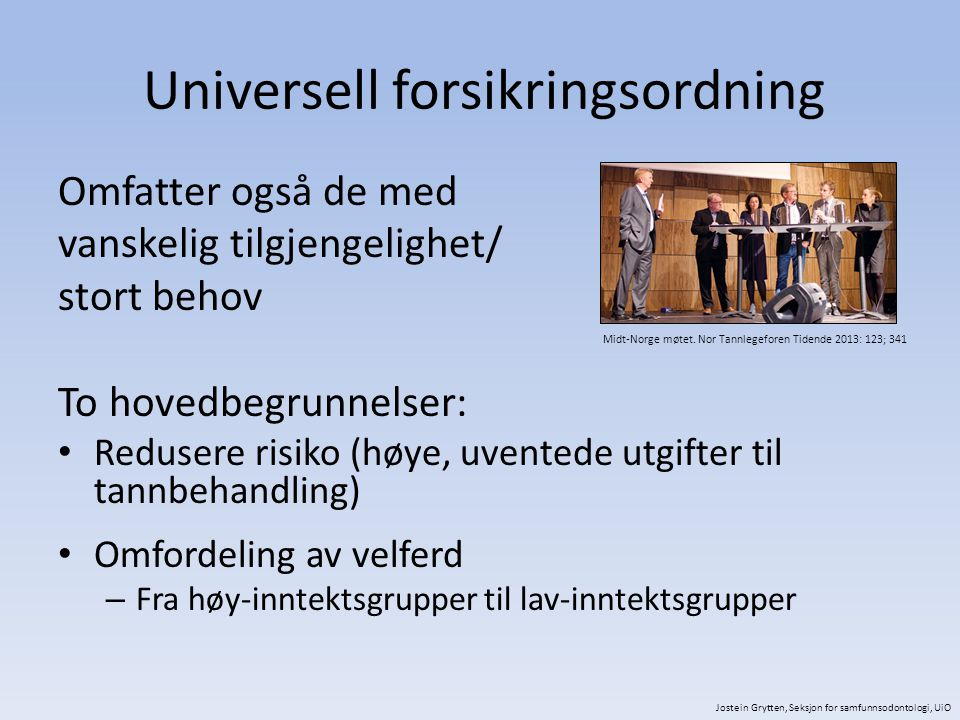 Universell forsikringsordning Omfatter også de med vanskelig tilgjengelighet/ stort behov To hovedbegrunnelser: Redusere risiko (høye, uventede utgifter til tannbehandling) Omfordeling av velferd – Fra høy-inntektsgrupper til lav-inntektsgrupper Jostein Grytten, Seksjon for samfunnsodontologi, UiO Midt-Norge møtet.