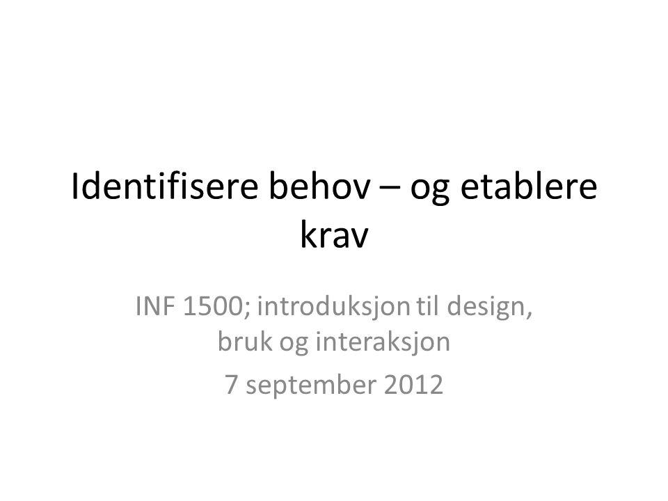 Identifisere behov – og etablere krav INF 1500; introduksjon til design, bruk og interaksjon 7 september 2012