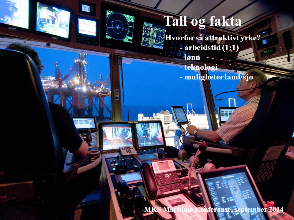 Tall og fakta Hvorfor så attraktivt yrke? - arbeidstid (1:1) - lønn - teknologi - muligheter land/sjø MKS Maritime Konferanse, september 2014 Lønnssta