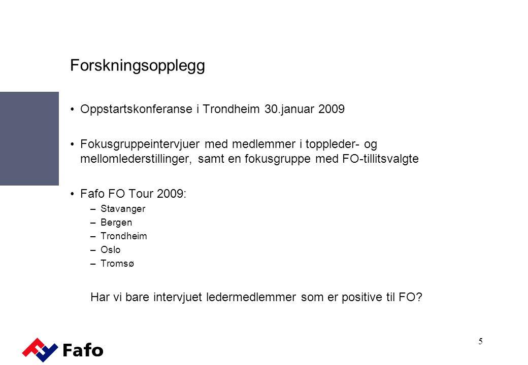 Forskningsopplegg Oppstartskonferanse i Trondheim 30.januar 2009 Fokusgruppeintervjuer med medlemmer i toppleder- og mellomlederstillinger, samt en fokusgruppe med FO-tillitsvalgte Fafo FO Tour 2009: –Stavanger –Bergen –Trondheim –Oslo –Tromsø Har vi bare intervjuet ledermedlemmer som er positive til FO.