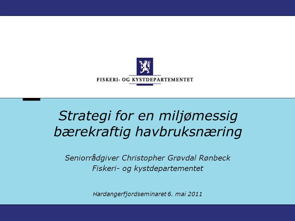 Strategi for en miljømessig bærekraftig havbruksnæring Seniorrådgiver Christopher Grøvdal Rønbeck Fiskeri- og kystdepartementet Hardangerfjordseminare