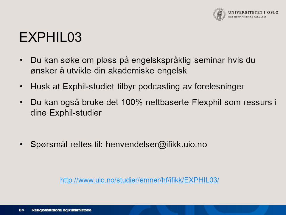 8 > EXPHIL03 Du kan søke om plass på engelskspråklig seminar hvis du ønsker å utvikle din akademiske engelsk Husk at Exphil-studiet tilbyr podcasting av forelesninger Du kan også bruke det 100% nettbaserte Flexphil som ressurs i dine Exphil-studier Spørsmål rettes til: henvendelser@ifikk.uio.no Religionshistorie og kulturhistorie http://www.uio.no/studier/emner/hf/ifikk/EXPHIL03/