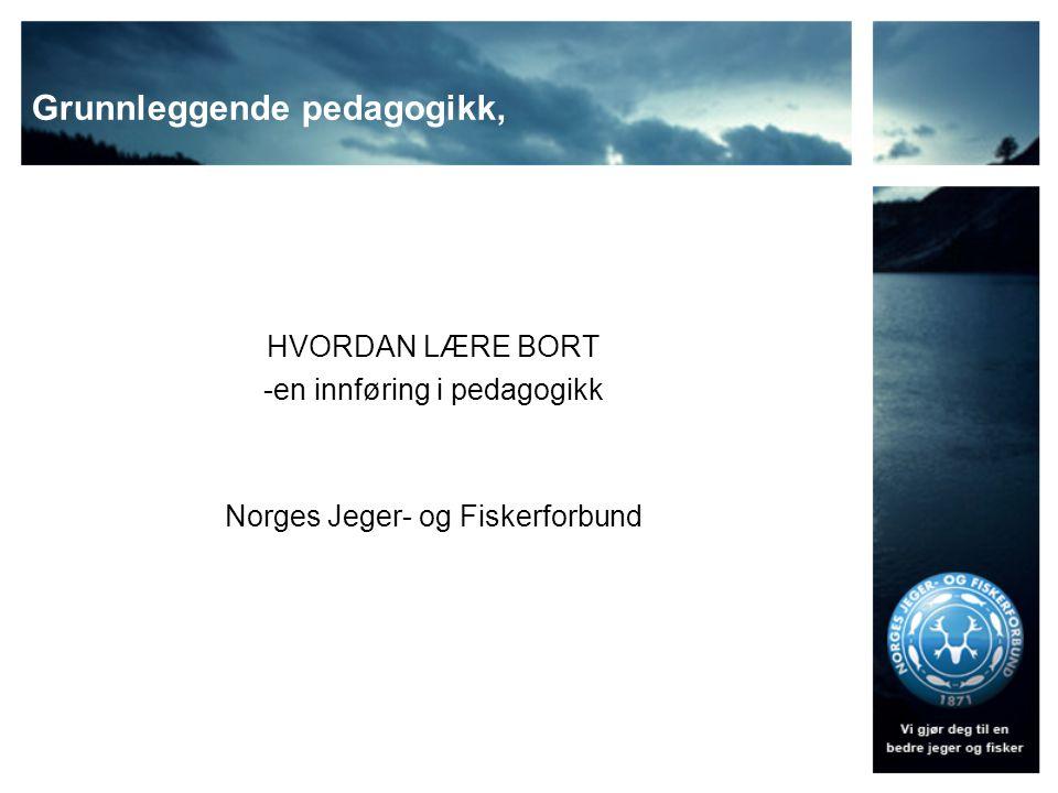 Grunnleggende pedagogikk, HVORDAN LÆRE BORT -en innføring i pedagogikk Norges Jeger- og Fiskerforbund