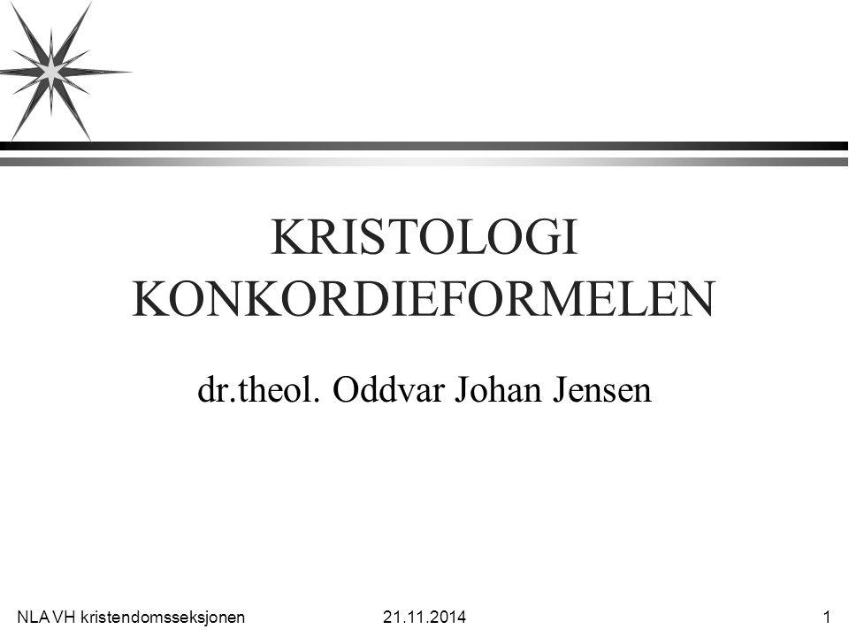NLA VH kristendomsseksjonen21.11.2014 1 KRISTOLOGI KONKORDIEFORMELEN dr.theol. Oddvar Johan Jensen