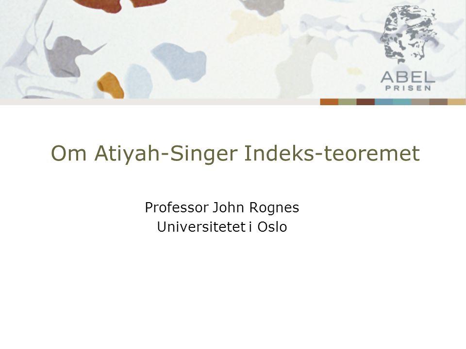 Om Atiyah-Singer Indeks-teoremet Professor John Rognes Universitetet i Oslo