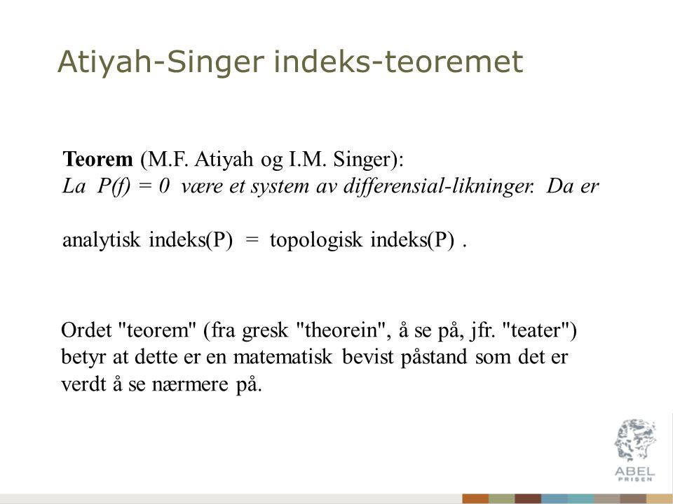 Atiyah-Singer indeks-teoremet Teorem (M.F. Atiyah og I.M. Singer): La P(f) = 0 være et system av differensial-likninger. Da er analytisk indeks(P) = t