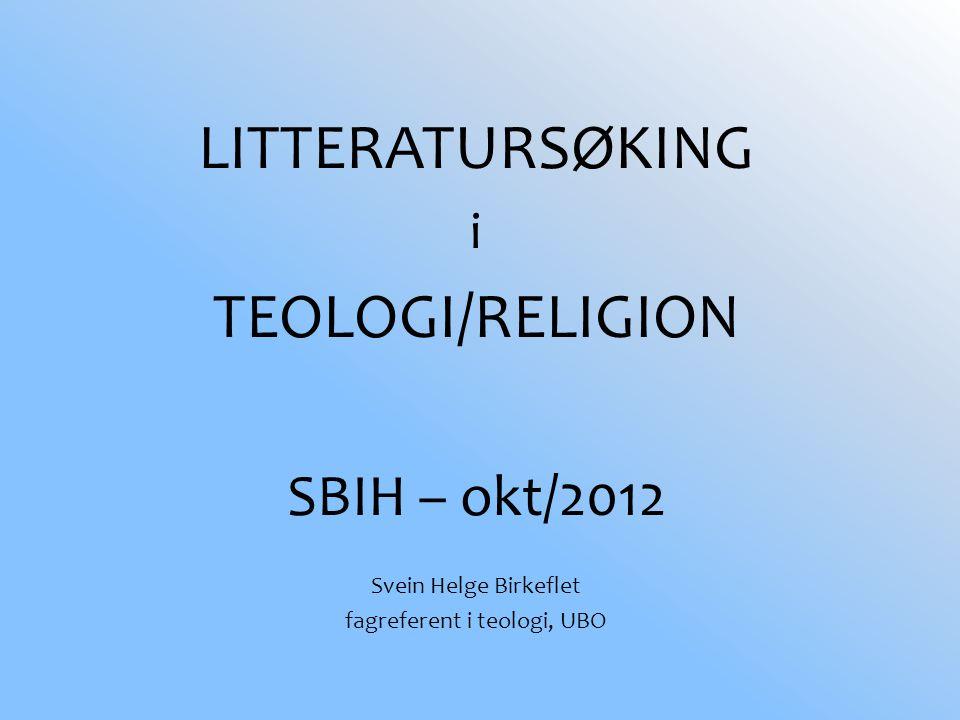 LITTERATURSØKING i TEOLOGI/RELIGION SBIH – okt/2012 Svein Helge Birkeflet fagreferent i teologi, UBO
