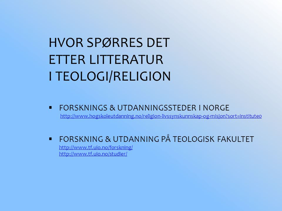 HVOR SPØRRES DET ETTER LITTERATUR I TEOLOGI/RELIGION  FORSKNINGS & UTDANNINGSSTEDER I NORGE http://www.hogskoleutdanning.no/religion-livssynskunnskap-og-misjon sort=institute0http://www.hogskoleutdanning.no/religion-livssynskunnskap-og-misjon sort=institute0  FORSKNING & UTDANNING PÅ TEOLOGISK FAKULTET http://www.tf.uio.no/forskning/ http://www.tf.uio.no/studier/ http://www.tf.uio.no/forskning/ http://www.tf.uio.no/studier/