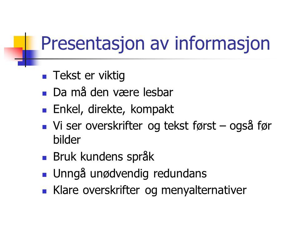 Presentasjon av informasjon Tekst er viktig Da må den være lesbar Enkel, direkte, kompakt Vi ser overskrifter og tekst først – også før bilder Bruk kundens språk Unngå unødvendig redundans Klare overskrifter og menyalternativer