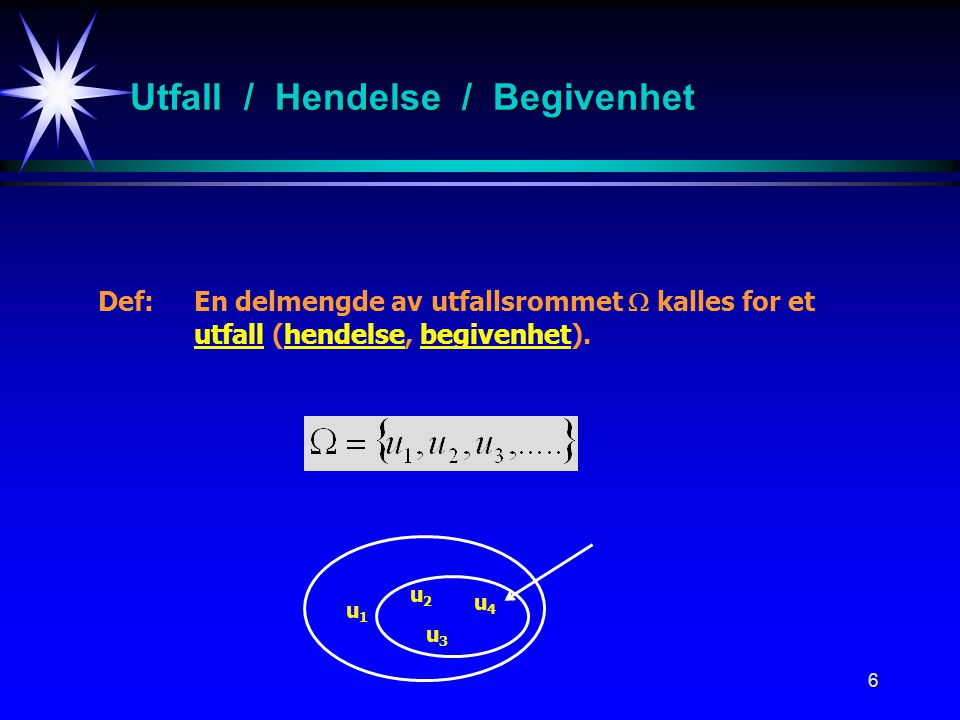 6 Utfall / Hendelse / Begivenhet Def:En delmengde av utfallsrommet  kalles for et utfall (hendelse, begivenhet). u1u1 u2u2 u3u3 u4u4