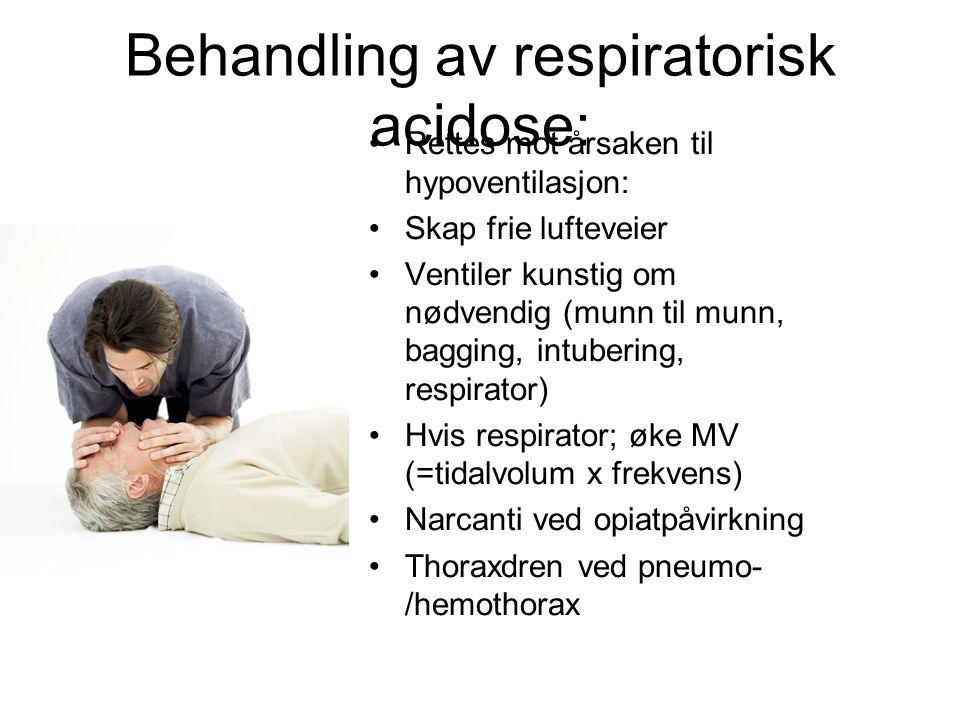 Behandling av respiratorisk acidose: Rettes mot årsaken til hypoventilasjon: Skap frie lufteveier Ventiler kunstig om nødvendig (munn til munn, bagging, intubering, respirator) Hvis respirator; øke MV (=tidalvolum x frekvens) Narcanti ved opiatpåvirkning Thoraxdren ved pneumo- /hemothorax