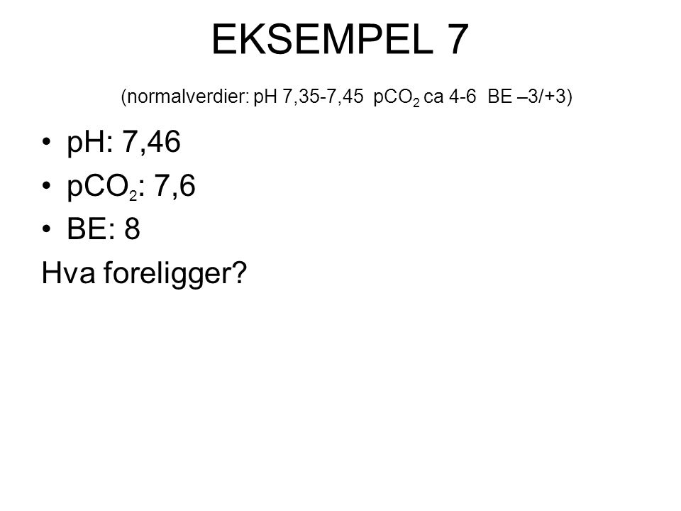 EKSEMPEL 7 (normalverdier: pH 7,35-7,45 pCO 2 ca 4-6 BE –3/+3) pH: 7,46 pCO 2 : 7,6 BE: 8 Hva foreligger?