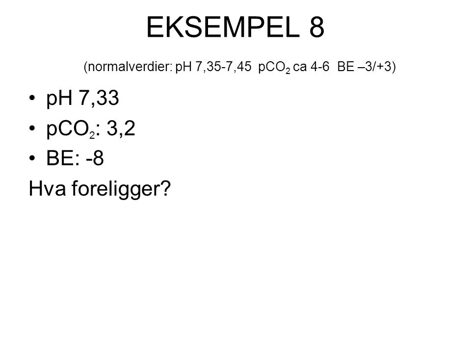 EKSEMPEL 8 (normalverdier: pH 7,35-7,45 pCO 2 ca 4-6 BE –3/+3) pH 7,33 pCO 2 : 3,2 BE: -8 Hva foreligger?