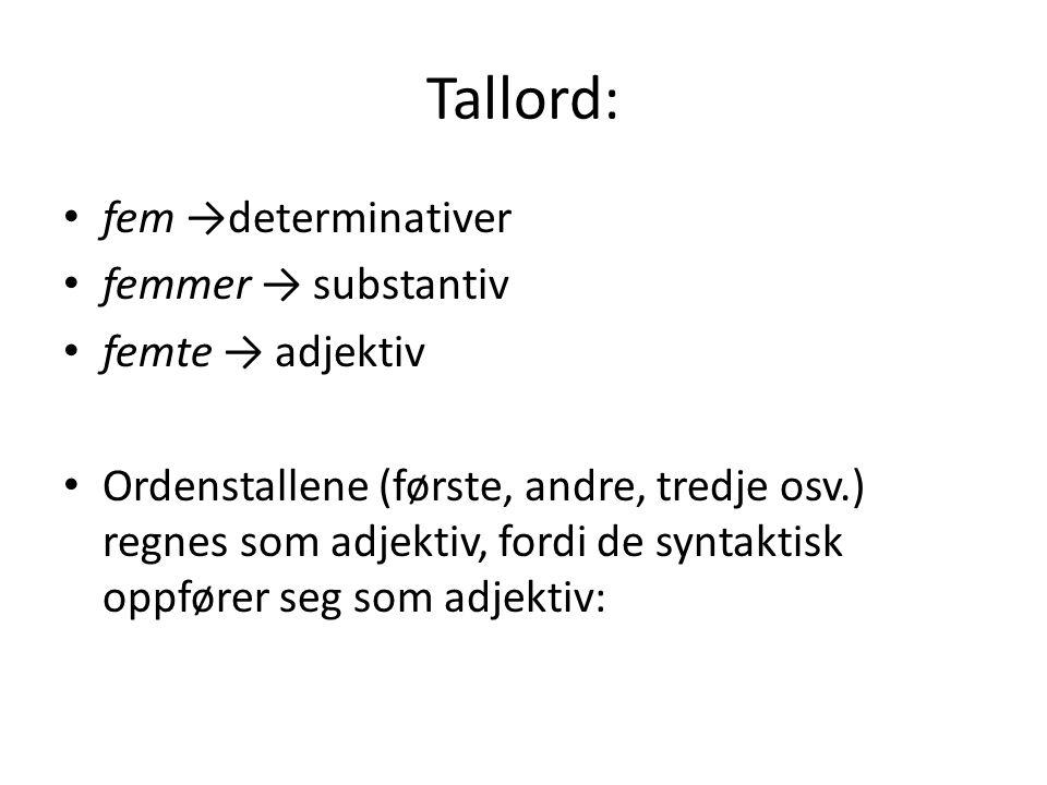 Tallord: fem →determinativer femmer → substantiv femte → adjektiv Ordenstallene (første, andre, tredje osv.) regnes som adjektiv, fordi de syntaktisk oppfører seg som adjektiv:
