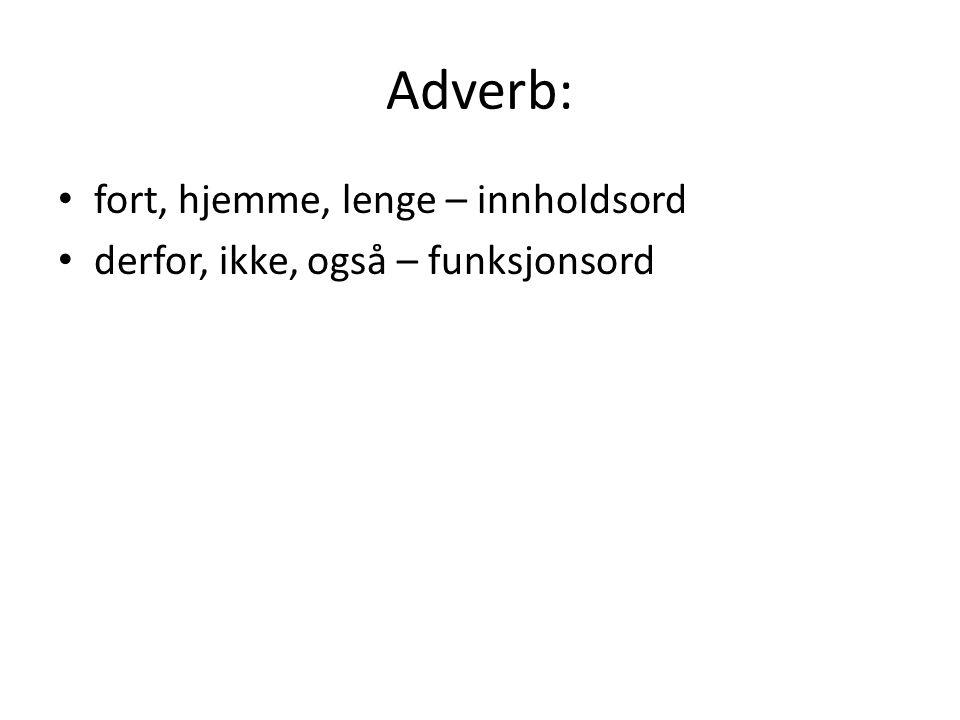 Adverb: fort, hjemme, lenge – innholdsord derfor, ikke, også – funksjonsord