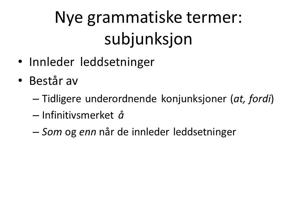 Nye grammatiske termer: subjunksjon Innleder leddsetninger Består av – Tidligere underordnende konjunksjoner (at, fordi) – Infinitivsmerket å – Som og
