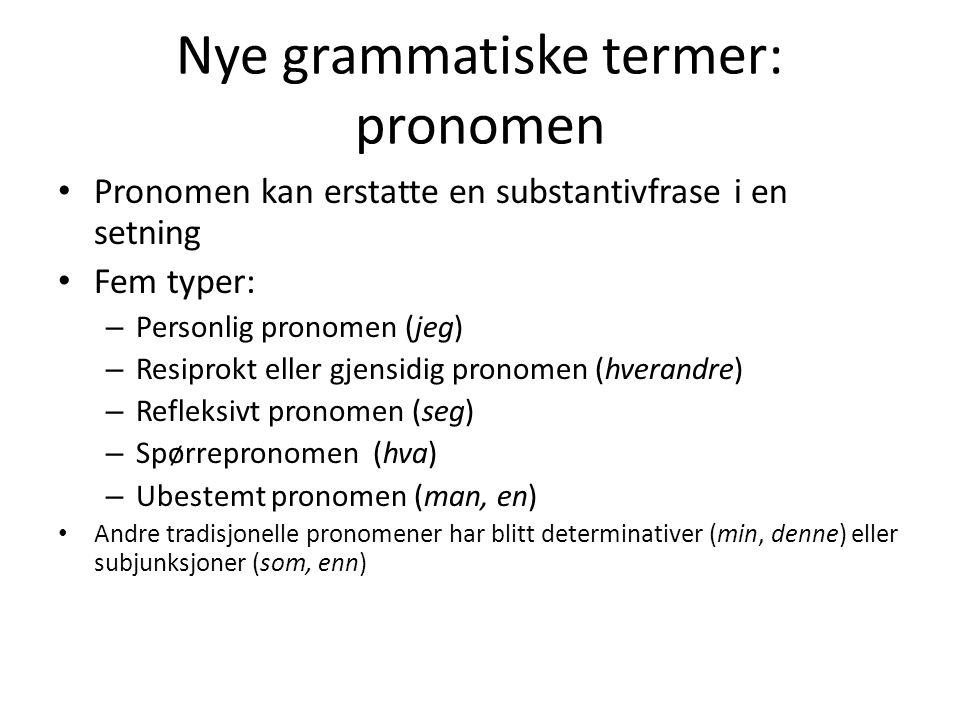 Nye grammatiske termer: pronomen Pronomen kan erstatte en substantivfrase i en setning Fem typer: – Personlig pronomen (jeg) – Resiprokt eller gjensidig pronomen (hverandre) – Refleksivt pronomen (seg) – Spørrepronomen (hva) – Ubestemt pronomen (man, en) Andre tradisjonelle pronomener har blitt determinativer (min, denne) eller subjunksjoner (som, enn)