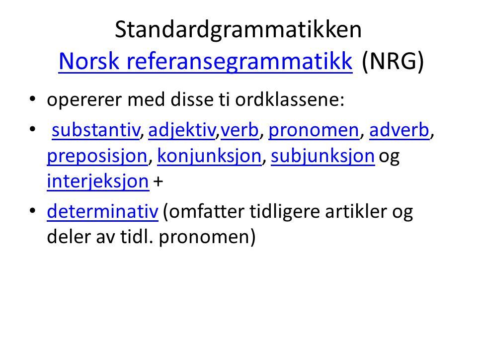 Standardgrammatikken Norsk referansegrammatikk (NRG)Norsk referansegrammatikk opererer med disse ti ordklassene: substantiv, adjektiv,verb, pronomen, adverb, preposisjon, konjunksjon, subjunksjon og interjeksjon +substantivadjektivverbpronomenadverb preposisjonkonjunksjonsubjunksjon interjeksjon determinativ (omfatter tidligere artikler og deler av tidl.