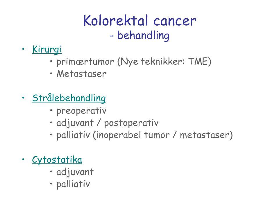 Kolorektal cancer - behandling Kirurgi primærtumor (Nye teknikker: TME) Metastaser Strålebehandling preoperativ adjuvant / postoperativ palliativ (ino