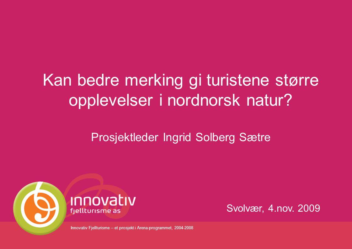 Innovativ Fjellturisme – et prosjekt i Arena-programmet, 2004-2008 Svolvær, 4.nov. 2009 Kan bedre merking gi turistene større opplevelser i nordnorsk
