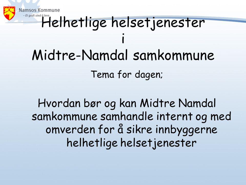 Helhetlige helsetjenester i Midtre-Namdal samkommune Tema for dagen; Hvordan bør og kan Midtre Namdal samkommune samhandle internt og med omverden for å sikre innbyggerne helhetlige helsetjenester