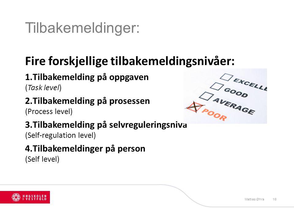 Tilbakemeldinger: Mattias Øhra18 Fire forskjellige tilbakemeldingsnivåer: 1.Tilbakemelding på oppgaven (Task level) 2.Tilbakemelding på prosessen (Pro