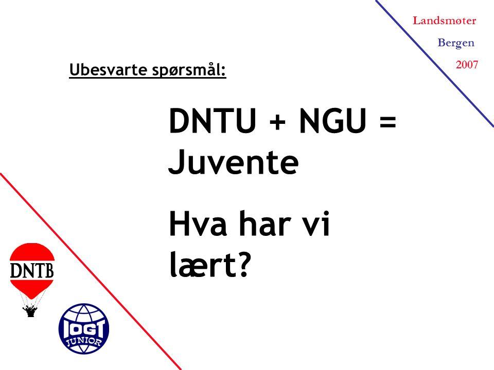 Landsmøter Bergen 2007 Ubesvarte spørsmål: DNTU + NGU = Juvente Hva har vi lært
