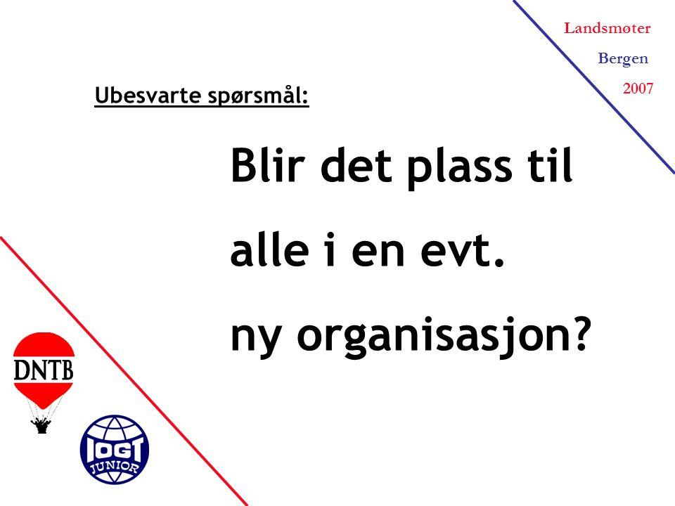 Landsmøter Bergen 2007 Ubesvarte spørsmål: Blir det plass til alle i en evt. ny organisasjon