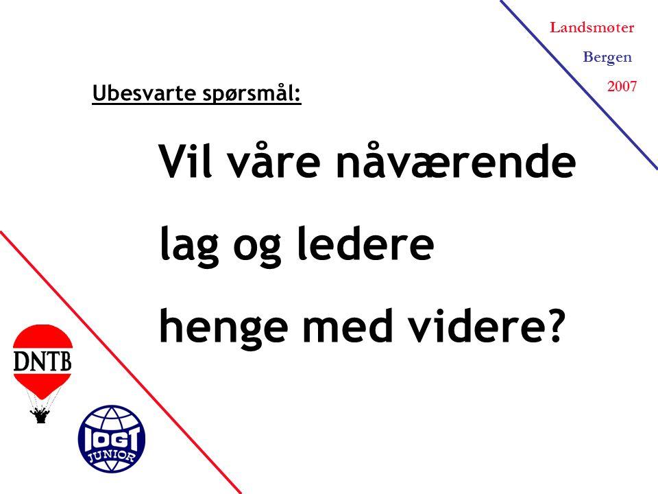 Landsmøter Bergen 2007 Ubesvarte spørsmål: Vil våre nåværende lag og ledere henge med videre?