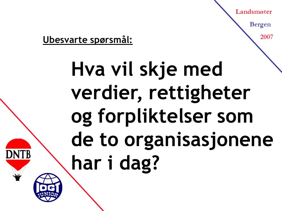 Landsmøter Bergen 2007 Ubesvarte spørsmål: Hva vil skje med verdier, rettigheter og forpliktelser som de to organisasjonene har i dag?