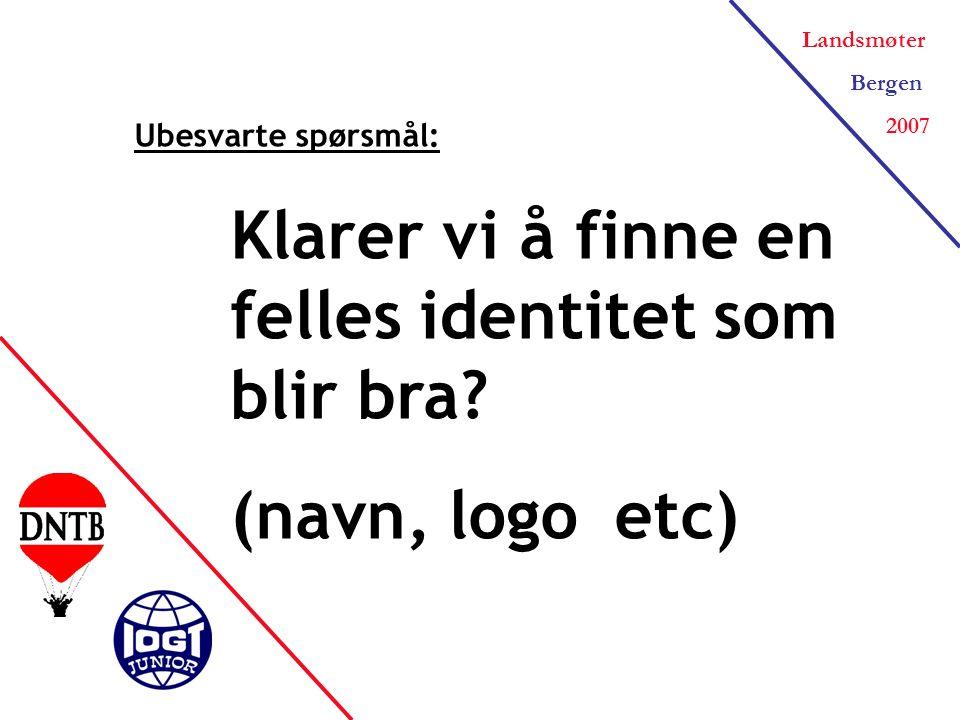 Landsmøter Bergen 2007 Ubesvarte spørsmål: Klarer vi å finne en felles identitet som blir bra.