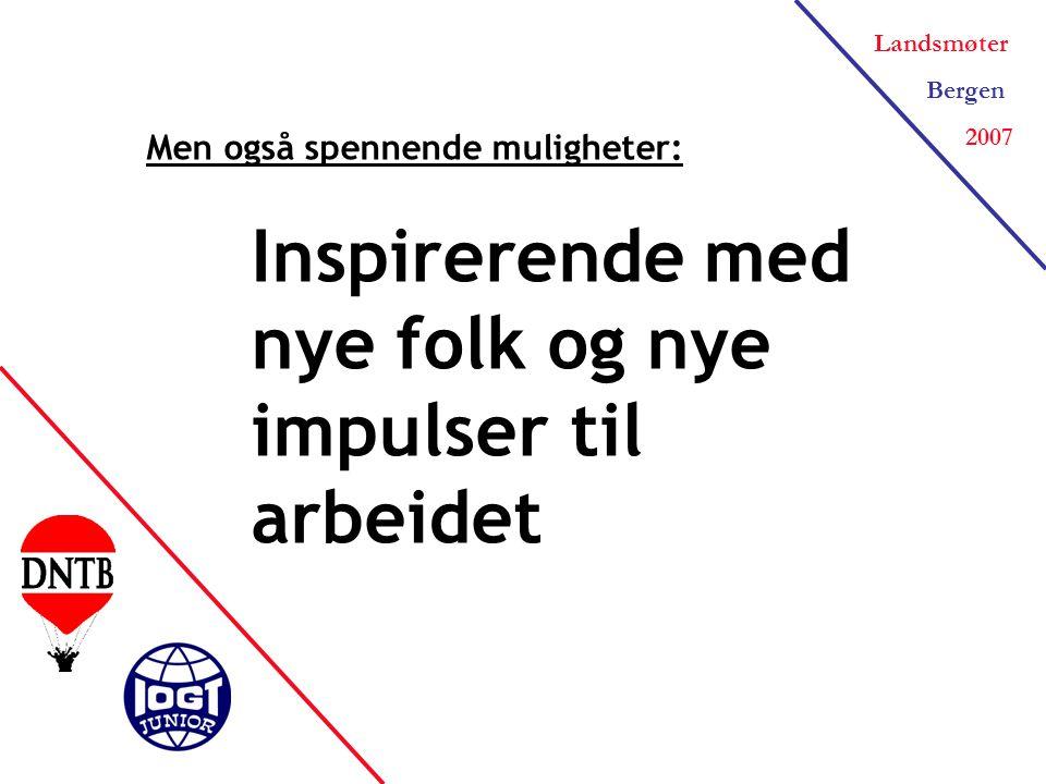 Landsmøter Bergen 2007 Men også spennende muligheter: Inspirerende med nye folk og nye impulser til arbeidet