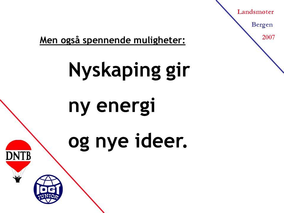 Landsmøter Bergen 2007 Men også spennende muligheter: Nyskaping gir ny energi og nye ideer.