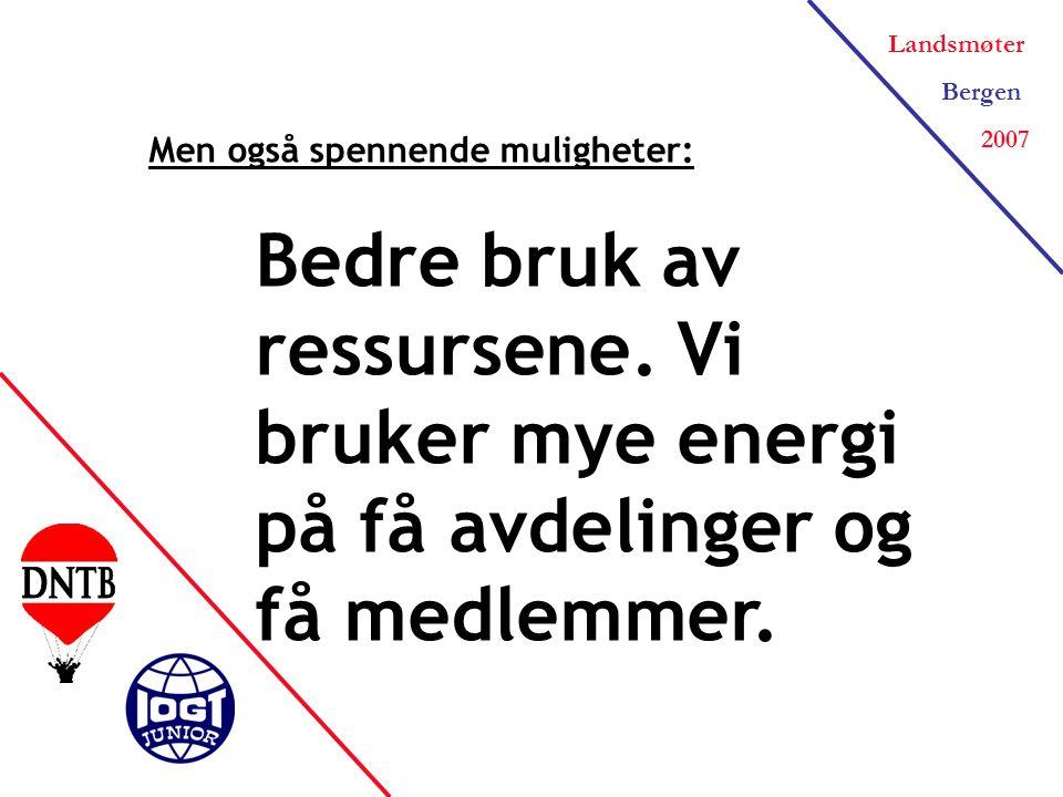 Landsmøter Bergen 2007 Men også spennende muligheter: Bedre bruk av ressursene.