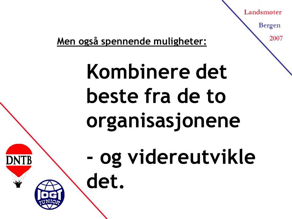Landsmøter Bergen 2007 Men også spennende muligheter: Kombinere det beste fra de to organisasjonene - og videreutvikle det.