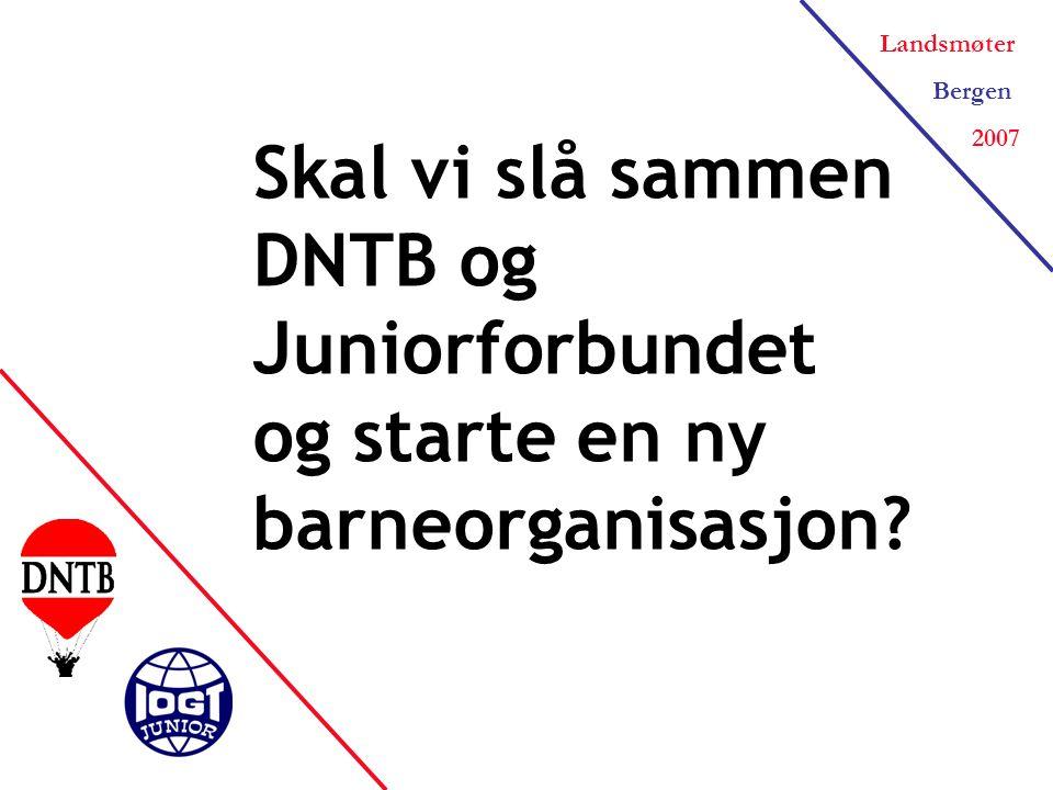 Landsmøter Bergen 2007 Skal vi slå sammen DNTB og Juniorforbundet og starte en ny barneorganisasjon