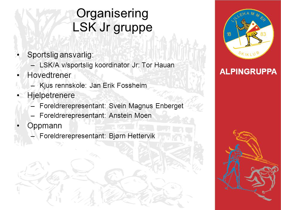 ALPINGRUPPA Organisering LSK Jr gruppe Sportslig ansvarlig: –LSK/A v/sportslig koordinator Jr: Tor Hauan Hovedtrener –Kjus rennskole: Jan Erik Fosshei
