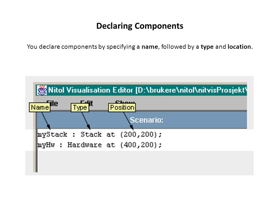 Declaring Components You declare components by specifying a name, followed by a type and location.