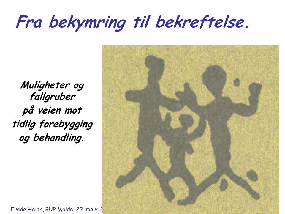 Frode Heian, BUP Molde. 22. mars 2011 Fra bekymring til bekreftelse. Muligheter og fallgruber på veien mot tidlig forebygging og behandling.
