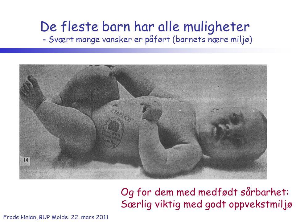 Frode Heian, BUP Molde. 22. mars 2011 De fleste barn har alle muligheter - Svært mange vansker er påført (barnets nære miljø) Og for dem med medfødt s