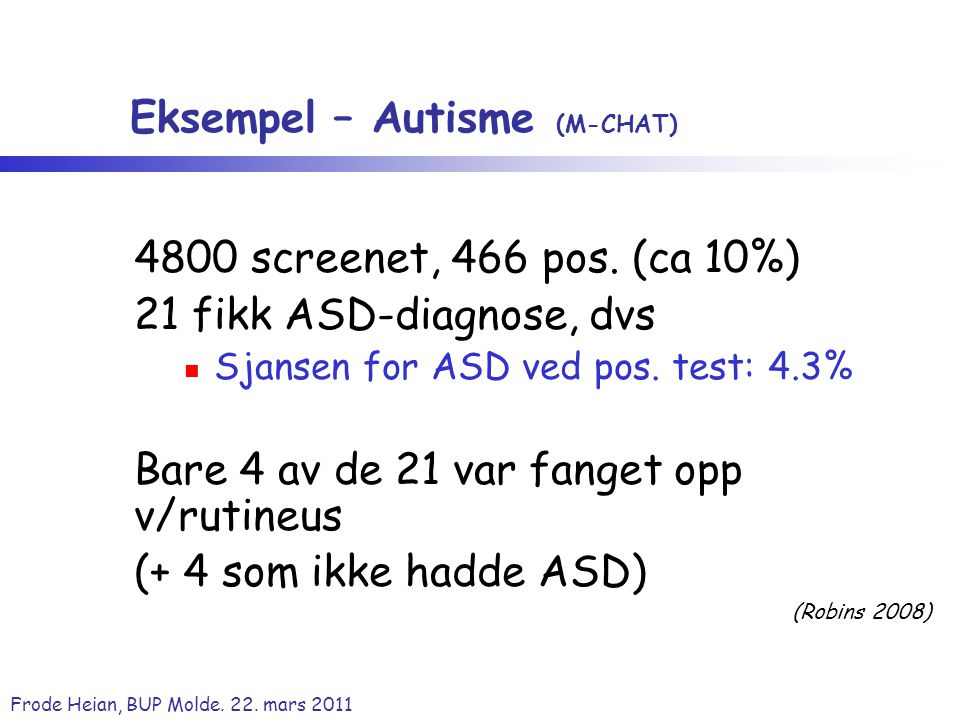 Frode Heian, BUP Molde. 22. mars 2011 Eksempel – Autisme (M-CHAT) 4800 screenet, 466 pos. (ca 10%) 21 fikk ASD-diagnose, dvs Sjansen for ASD ved pos.