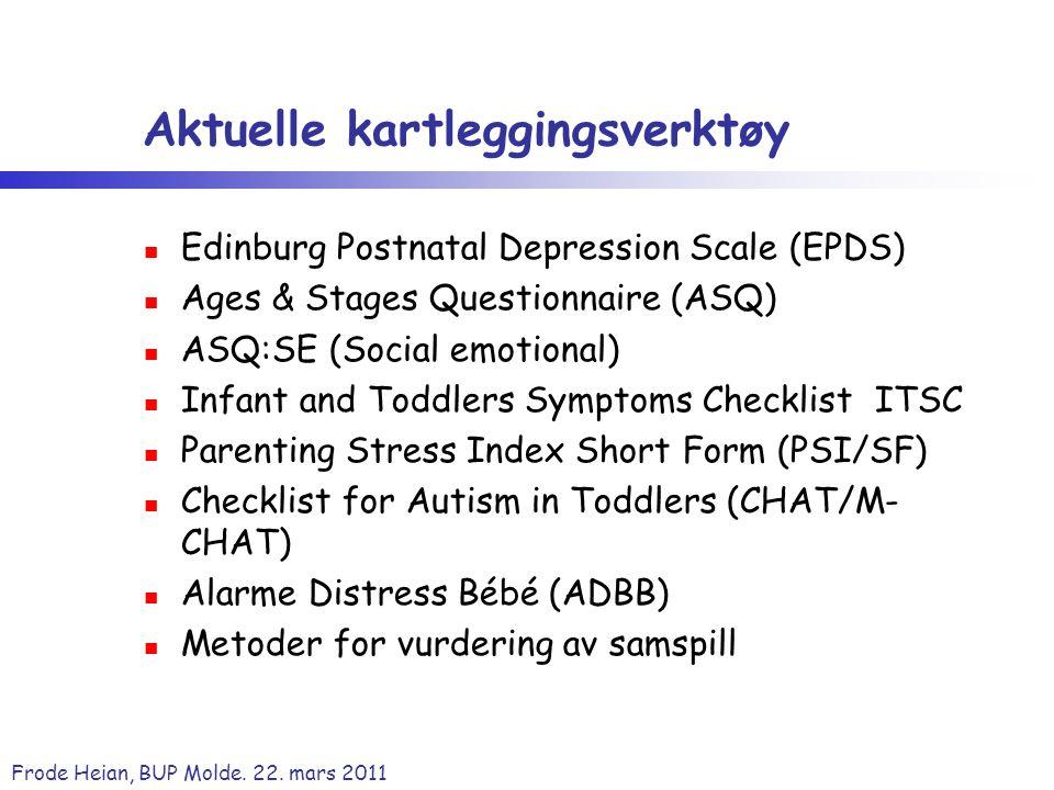 Frode Heian, BUP Molde. 22. mars 2011 Aktuelle kartleggingsverktøy Edinburg Postnatal Depression Scale (EPDS) Ages & Stages Questionnaire (ASQ) ASQ:SE