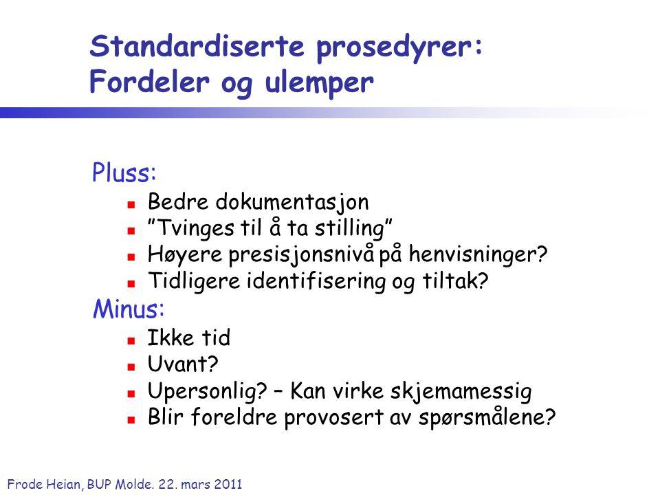 """Frode Heian, BUP Molde. 22. mars 2011 Standardiserte prosedyrer: Fordeler og ulemper Pluss: Bedre dokumentasjon """"Tvinges til å ta stilling"""" Høyere pre"""