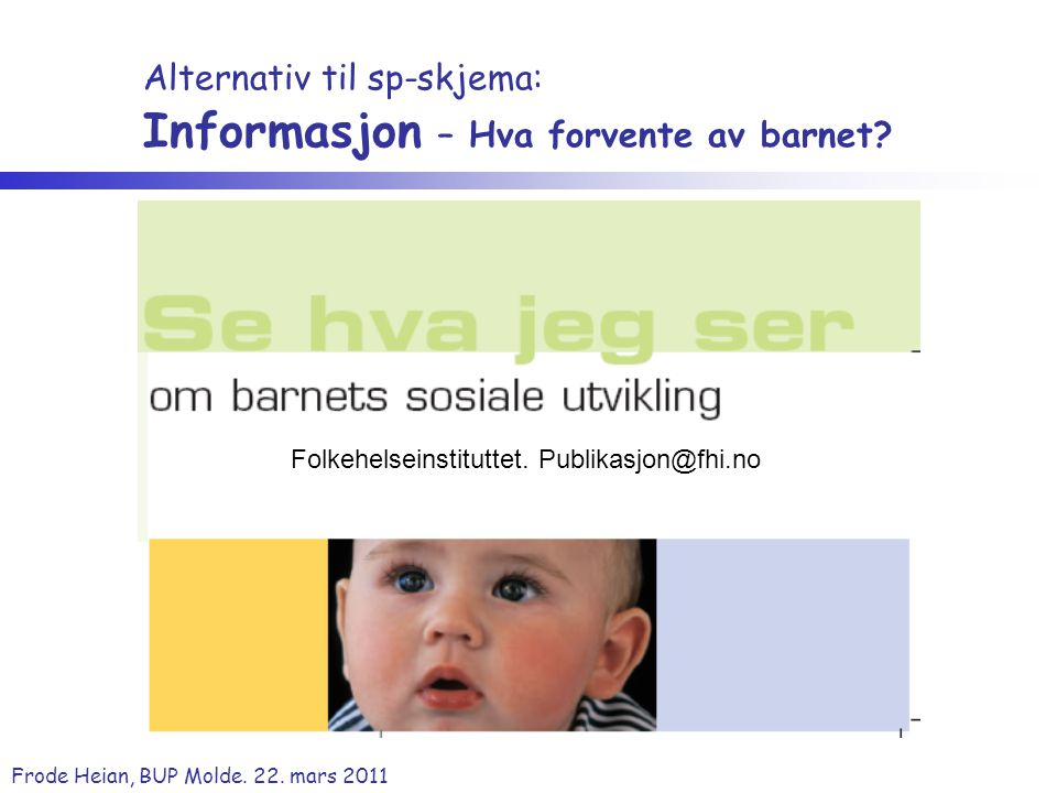 Frode Heian, BUP Molde. 22. mars 2011 Folkehelseinstituttet. Publikasjon@fhi.no Alternativ til sp-skjema: Informasjon – Hva forvente av barnet?