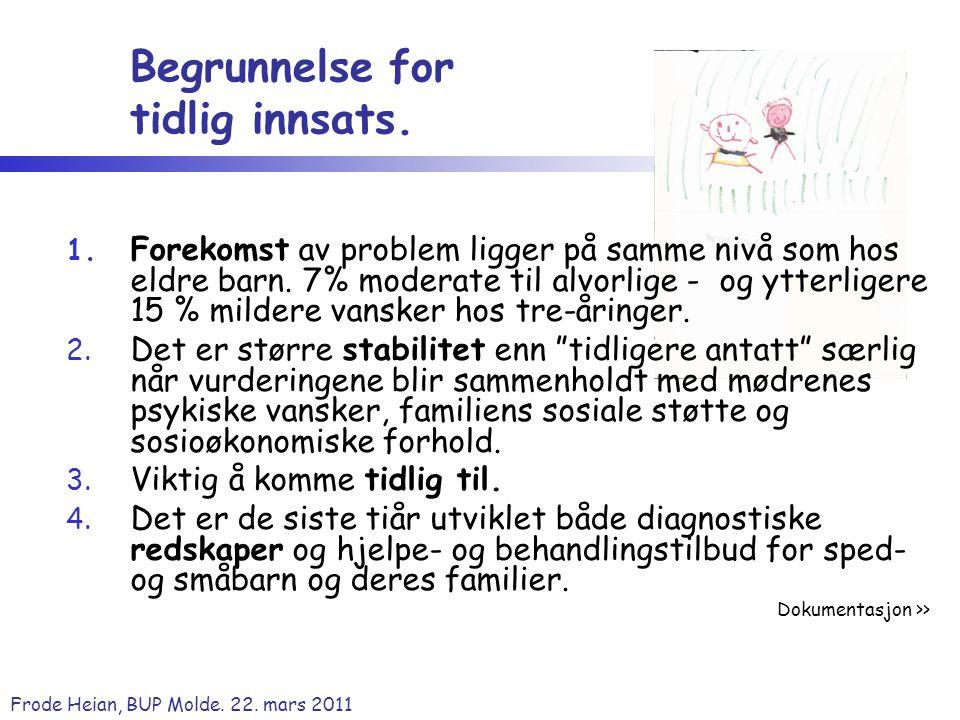 Frode Heian, BUP Molde. 22. mars 2011 Begrunnelse for tidlig innsats. 1. Forekomst av problem ligger på samme nivå som hos eldre barn. 7% moderate til