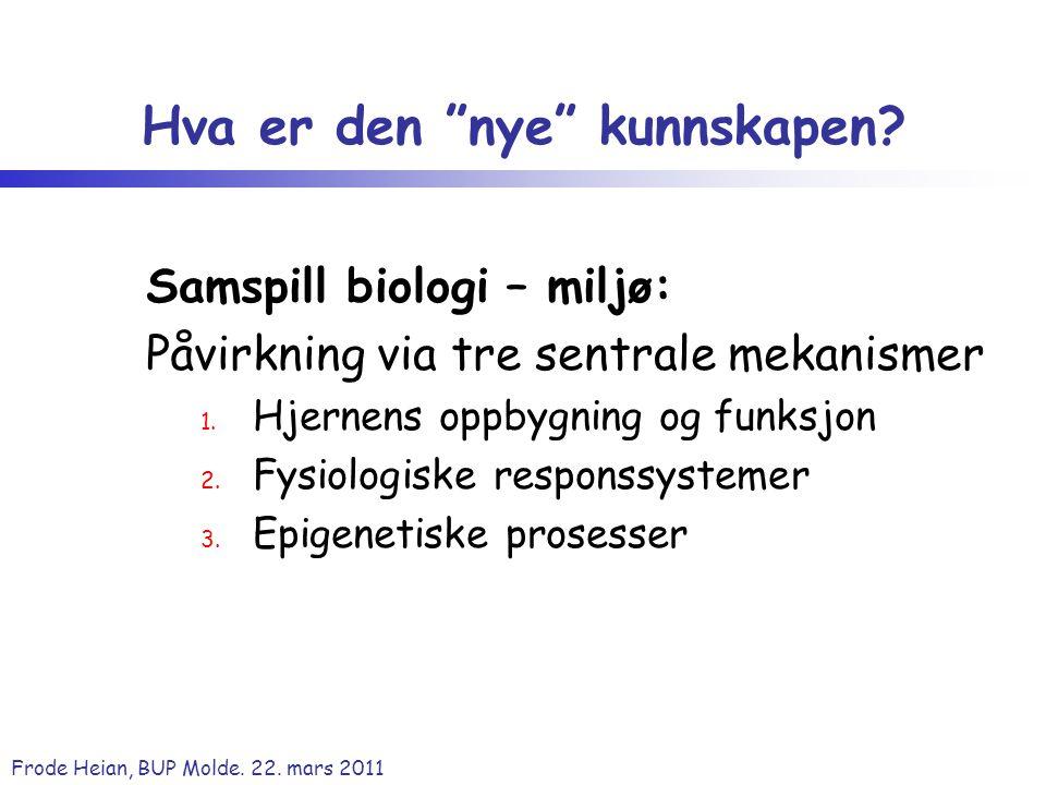"""Frode Heian, BUP Molde. 22. mars 2011 Hva er den """"nye"""" kunnskapen? Samspill biologi – miljø: Påvirkning via tre sentrale mekanismer 1. Hjernens oppbyg"""