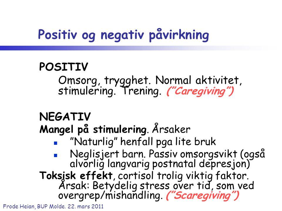 "Frode Heian, BUP Molde. 22. mars 2011 Positiv og negativ påvirkning POSITIV Omsorg, trygghet. Normal aktivitet, stimulering. Trening. (""Caregiving"") N"