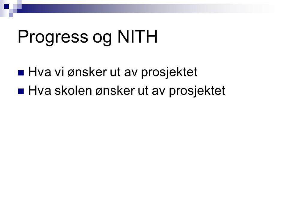 Progress og NITH Hva vi ønsker ut av prosjektet Hva skolen ønsker ut av prosjektet